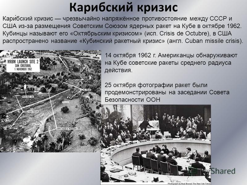 Кариобский кризис 14 октября 1962 г. Американцы обнаруживают на Кубе советские ракеты среднего радиуса действия. 25 октября фотографии ракет были продемонстрированы на заседании Совета Безопасности ООН Кари́обский кризис чрезвычайно напряжённое проти