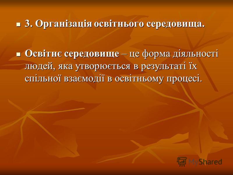 3. Організація освітнього середовища. 3. Організація освітнього середовища. Освітнє середовище – це форма діяльності людей, яка утворюється в результаті їх спільної взаємодії в освітньому процесі. Освітнє середовище – це форма діяльності людей, яка у