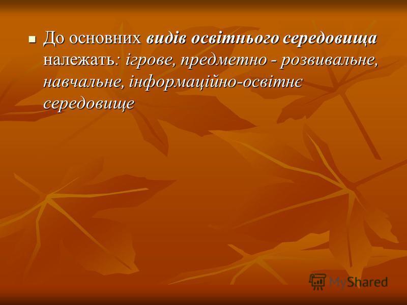 До основних видів освітнього середовища належать: ігрове, предметно - розвивальне, навчальне, інформаційно-освітнє середовище До основних видів освітнього середовища належать: ігрове, предметно - розвивальне, навчальне, інформаційно-освітнє середовищ