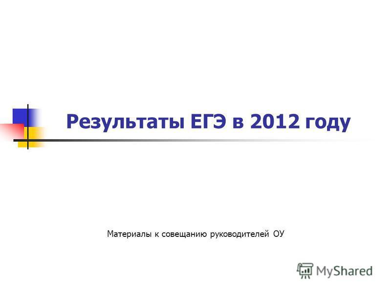 Результаты ЕГЭ в 2012 году Материалы к совещанию руководителей ОУ