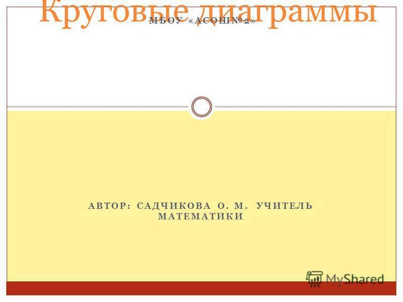 АВТОР: САДЧИКОВА О. М. УЧИТЕЛЬ МАТЕМАТИКИ Круговые диаграммы МБОУ «АСОШ2»