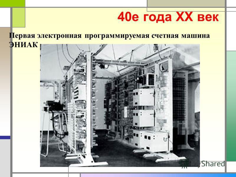 40 е года XX век Первая электронная программируемая счетная машина ЭНИАК