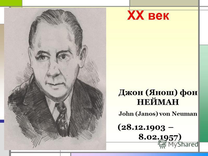 XX век Джон (Янош) фон НЕЙМАН John (Janos) von Neuman (28.12.1903 – 8.02.1957)