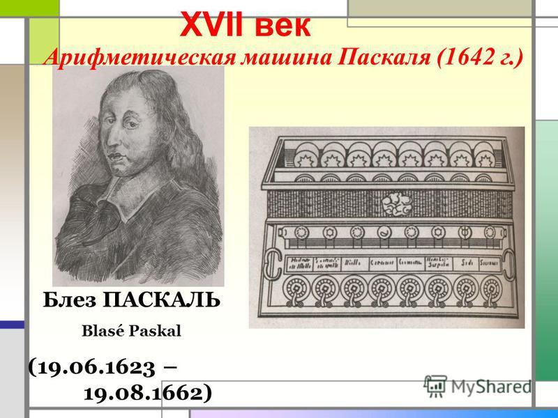 XVII век Блез ПАСКАЛЬ Blasé Paskal (19.06.1623 – 19.08.1662) Арифметическая машина Паскаля (1642 г.)