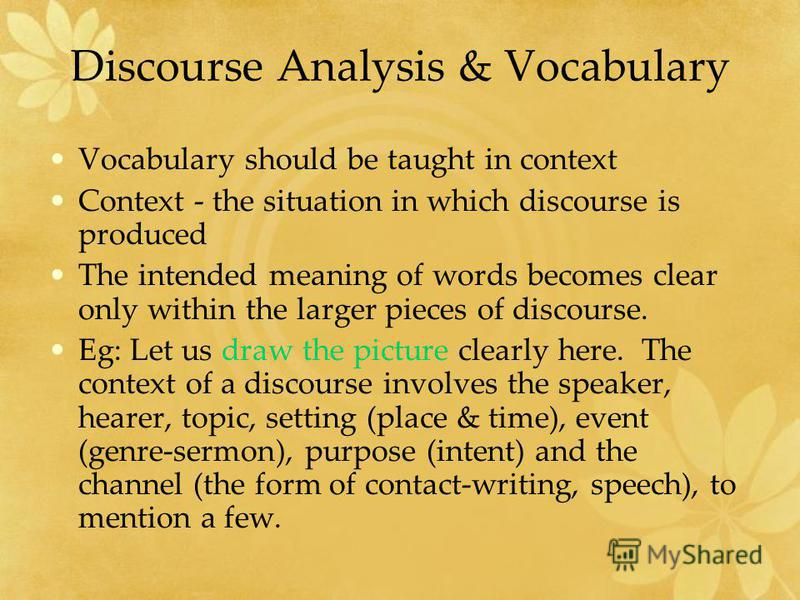 Discourse Analysis & Vocabulary Vocabulary should be taught in context Context - the situation in which discourse is produced The intended meaning of words becomes clear only within the larger pieces of discourse. Eg: Let us draw the picture clearly