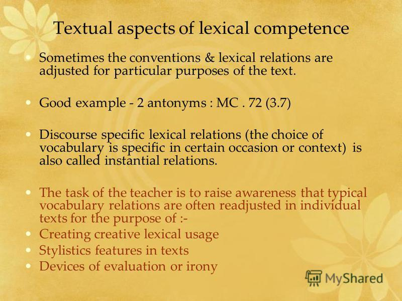 Textual aspects of lexical competence Sometimes the conventions & lexical relations are adjusted for particular purposes of the text. Good example - 2 antonyms : MC. 72 (3.7) Discourse specific lexical relations (the choice of vocabulary is specific