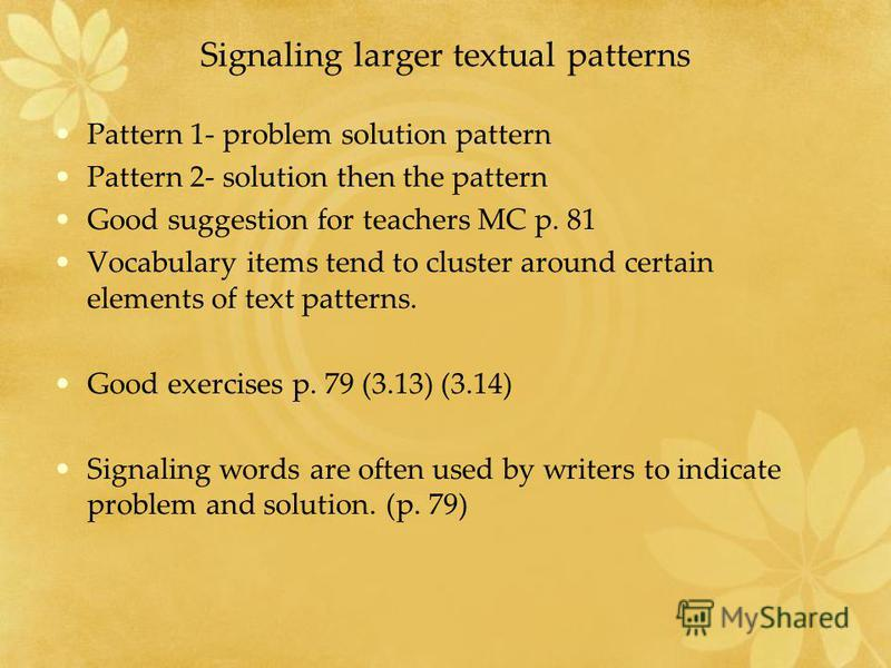 Signaling larger textual patterns Pattern 1- problem solution pattern Pattern 2- solution then the pattern Good suggestion for teachers MC p. 81 Vocabulary items tend to cluster around certain elements of text patterns. Good exercises p. 79 (3.13) (3