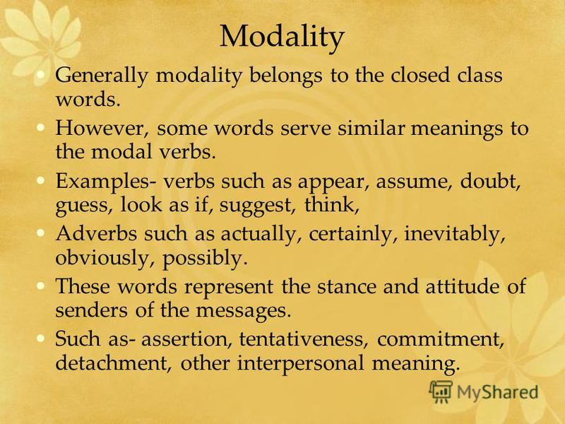 Modality Generally modality belongs to the closed class words. However, some words serve similar meanings to the modal verbs. Examples- verbs such as appear, assume, doubt, guess, look as if, suggest, think, Adverbs such as actually, certainly, inevi