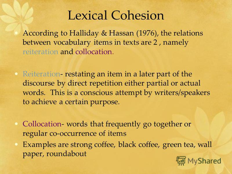 Lexical Cohesion According to Halliday & Hassan (1976), the relations between vocabulary items in texts are 2, namely reiteration and collocation. Reiteration- restating an item in a later part of the discourse by direct repetition either partial or