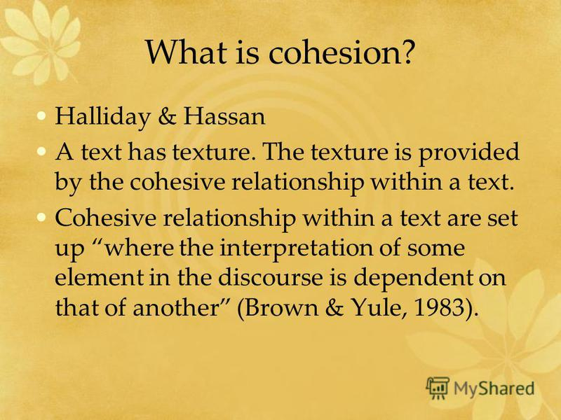 What is cohesion? Halliday & Hassan A text has texture. The texture is provided by the cohesive relationship within a text. Cohesive relationship within a text are set up where the interpretation of some element in the discourse is dependent on that