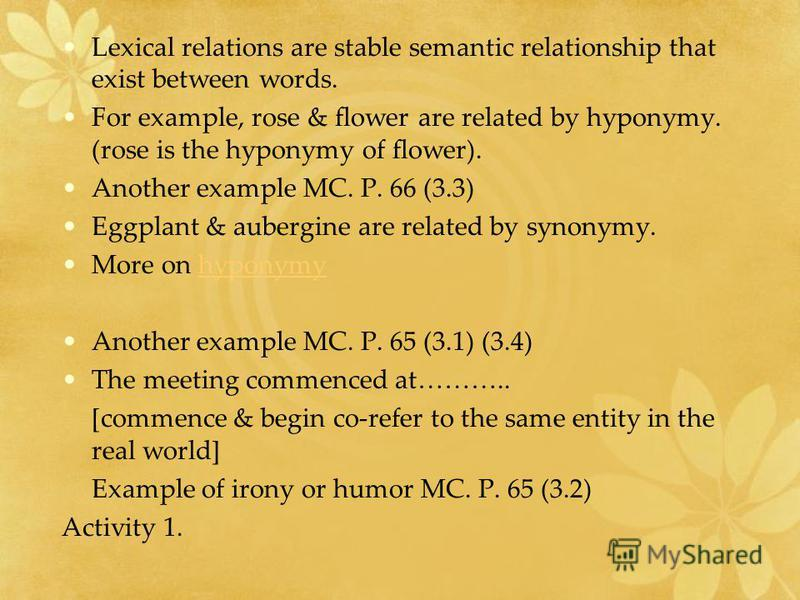 Lexical relations are stable semantic relationship that exist between words. For example, rose & flower are related by hyponymy. (rose is the hyponymy of flower). Another example MC. P. 66 (3.3) Eggplant & aubergine are related by synonymy. More on h