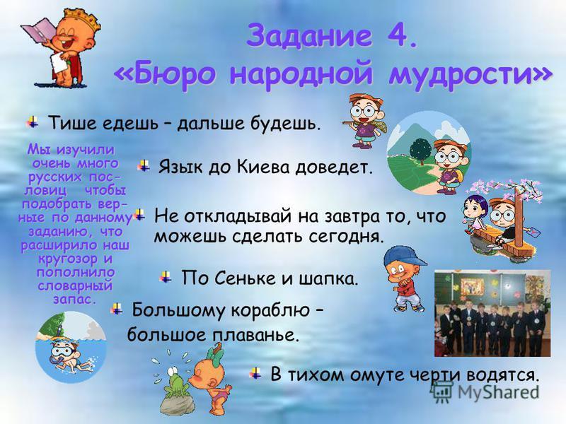 Тише едешь – дальше будешь. Задание 4. «Бюро народной мудрости» Язык до Киева доведет. Не откладывай на завтра то, что можешь сделать сегодня. По Сеньке и шапка. Большому кораблю – большое плаванье. В тихом омуте черти водятся. Мы изучили очень много