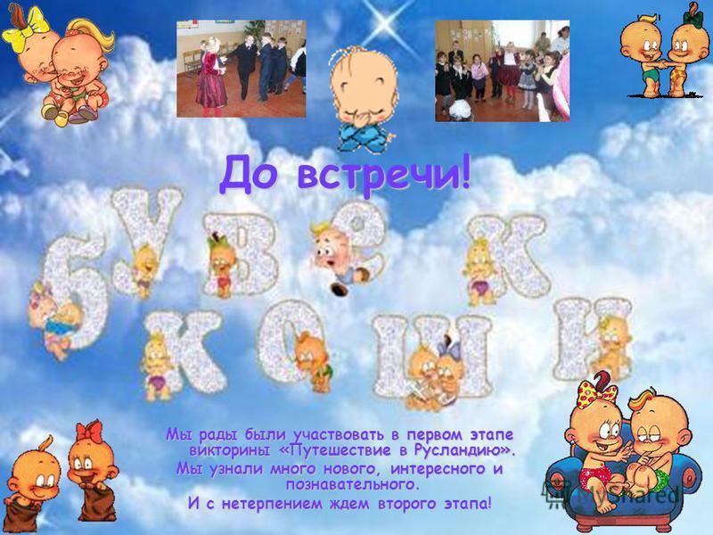 До встречи! Мы рады были участвовать в первом этапе викторины «Путешествие в Русландию». Мы узнали много нового, интересного и познавательного. И с нетерпением ждем второго этапа!