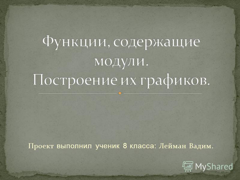 Проект выполнил ученик 8 класса: Лейман Вадим.