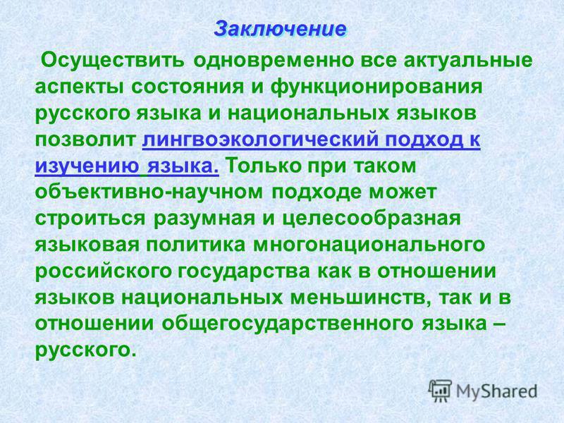 Осуществить одновременно все актуальные аспекты состояния и функционирования русского языка и национальных языков позволит лингво экологический подход к изучению языка. Только при таком объективно-научном подходе может строиться разумная и целесообра