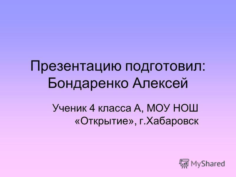 Презентацию подготовил: Бондаренко Алексей Ученик 4 класса А, МОУ НОШ «Открытие», г.Хабаровск