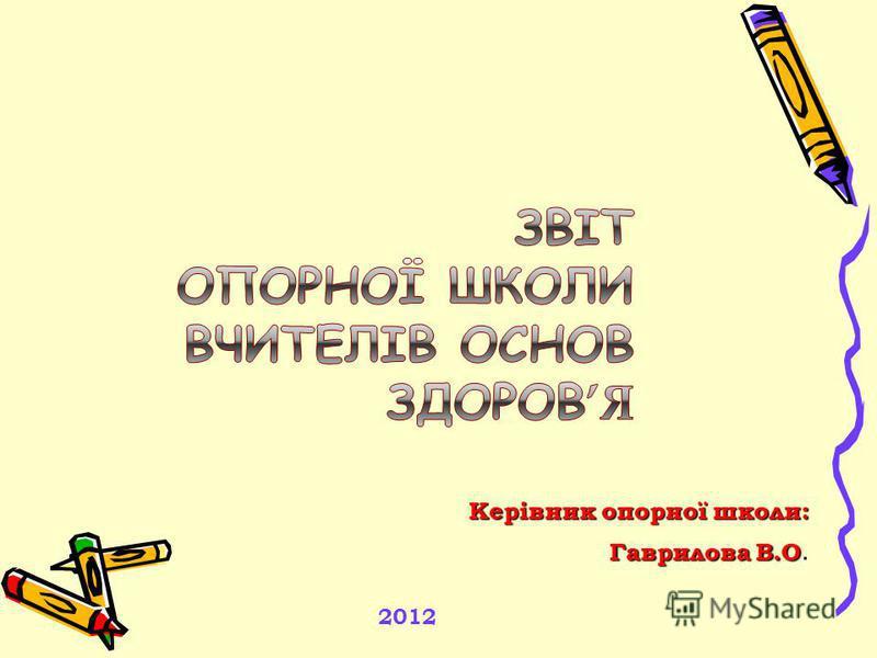 Керівник опорної школи: Гаврилова В.О. 2012