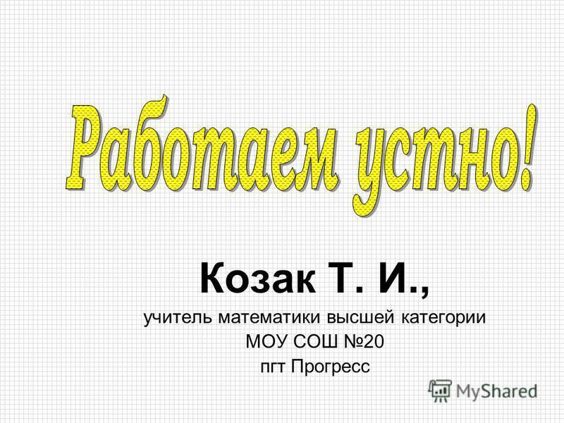 Козак Т. И., учетель математики высшей категории МОУ СОШ 20 пгт Прогресс