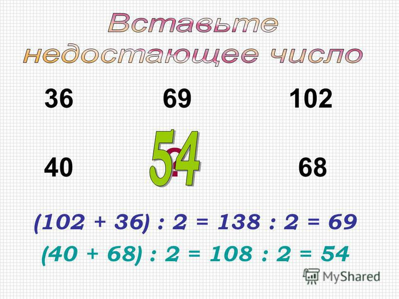 (102 + 36) : 2 = 138 : 2 = 69 (40 + 68) : 2 = 108 : 2 = 54 36 69 102 40 ? 68