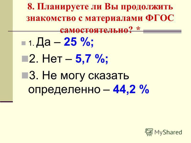 8. Планируете ли Вы продолжить знакомство с материалами ФГОС самостоятельно? * 1. Да – 25 %; 2. Нет – 5,7 %; 3. Не могу сказать определенно – 44,2 %