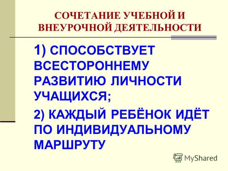 СОЧЕТАНИЕ УЧЕБНОЙ И ВНЕУРОЧНОЙ ДЕЯТЕЛЬНОСТИ 1) СПОСОБСТВУЕТ ВСЕСТОРОННЕМУ РАЗВИТИЮ ЛИЧНОСТИ УЧАЩИХСЯ; 2) КАЖДЫЙ РЕБЁНОК ИДЁТ ПО ИНДИВИДУАЛЬНОМУ МАРШРУТУ