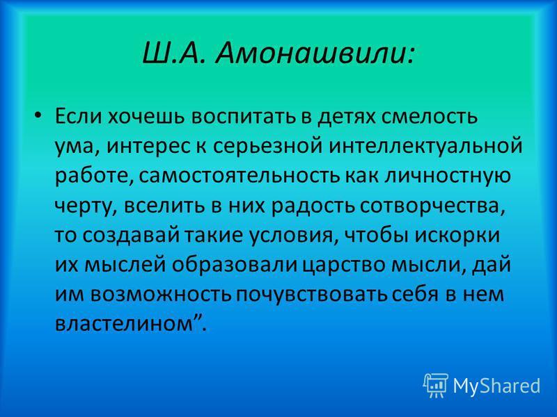 Ш.А. Амонашвили: Если хочешь воспитать в детях смелость ума, интерес к серьезной интеллектуальной работе, самостоятельность как личностную черту, вселить в них радость сотворчества, то создавай такие условия, чтобы искорки их мыслей образовали царств