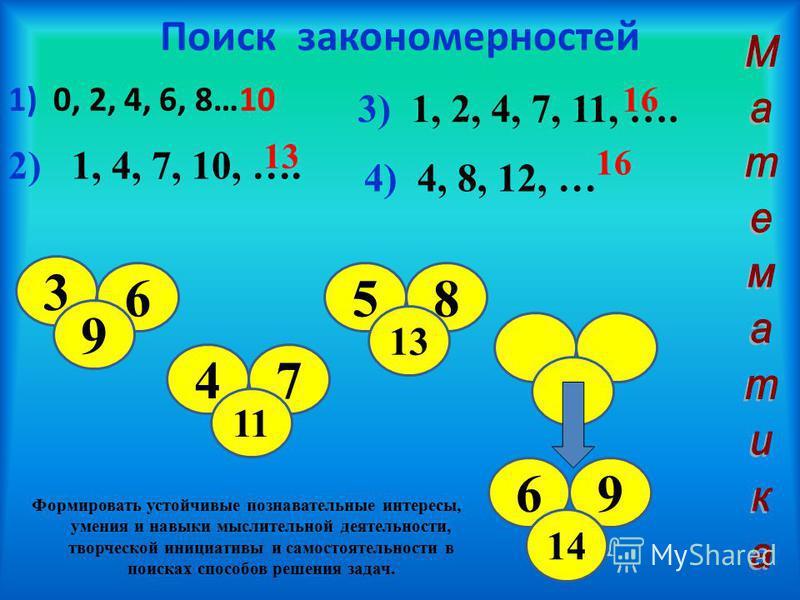 Поиск закономерностей 1) 0, 2, 4, 6, 8…10 2) 1, 4, 7, 10, …. 13 3) 1, 2, 4, 7, 11, …. 16 4) 4, 8, 12, … 16 3 6 9 47 11 58 13 69 14 Формировать устойчивые познавательные интересы, умения и навыки мыслительной деятельности, творческой инициативы и само