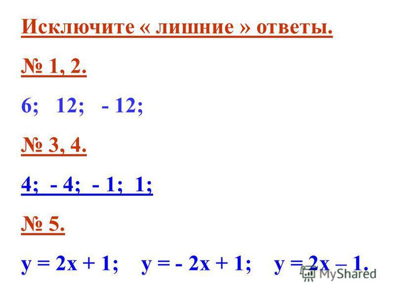 Исключите « лишние » ответы. 1, 2. 6; 12; - 12; 3, 4. 4; - 4; - 1; 1; 5. у = 2 х + 1; у = - 2 х + 1; у = 2 х – 1.