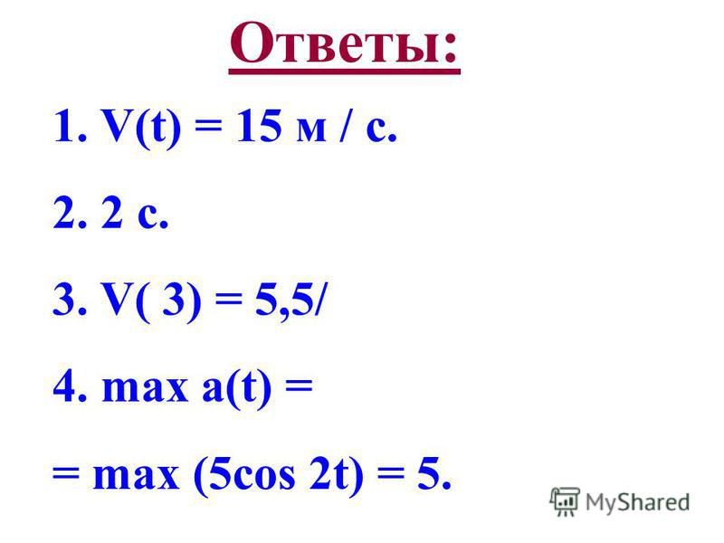 Ответы: 1. V(t) = 15 м / с. 2. 2 с. 3. V( 3) = 5,5/ 4. max a(t) = = max (5cos 2t) = 5.