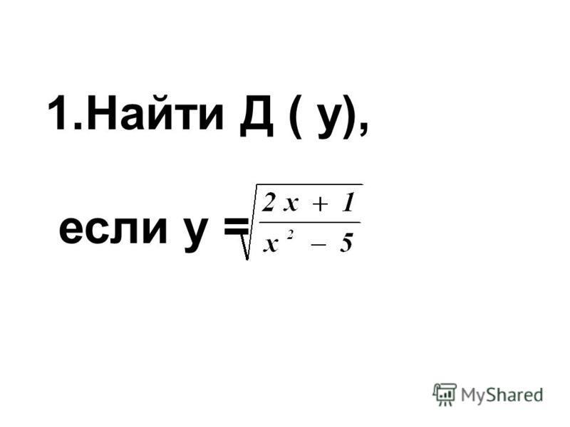 1. Найти Д ( у), если у =
