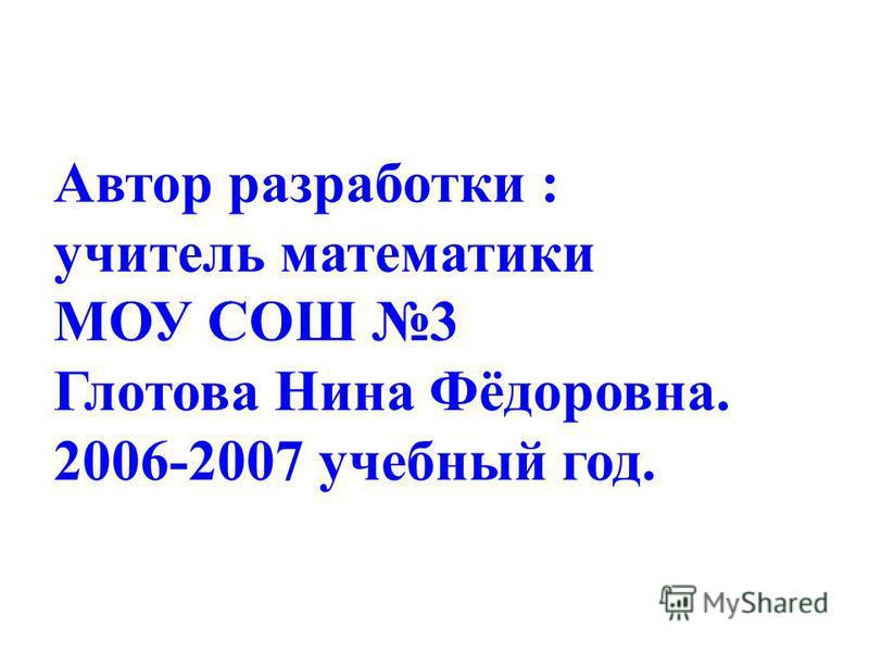 Автор разработки : учитель математики МОУ СОШ 3 Глотова Нина Фёдоровна. 2006-2007 учебный год.