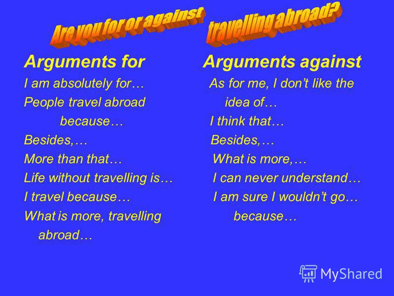 Arguments for Arguments against I am absolutely for… As for me, I dont like the People travel abroad idea of… because… I think that… Besides,… More than that… What is more,… Life without travelling is… I can never understand… I travel because… I am s