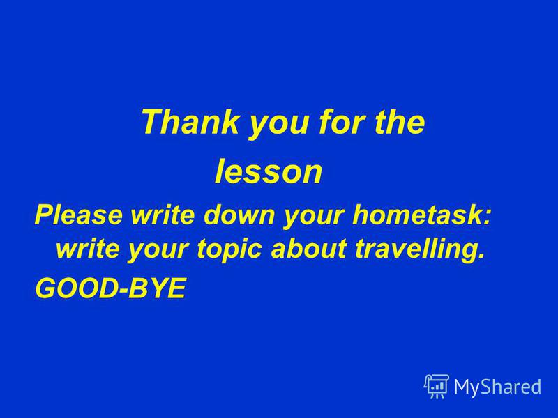 Thank you for the lesson Please write down your hometask: write your topic about travelling. GOOD-BYE