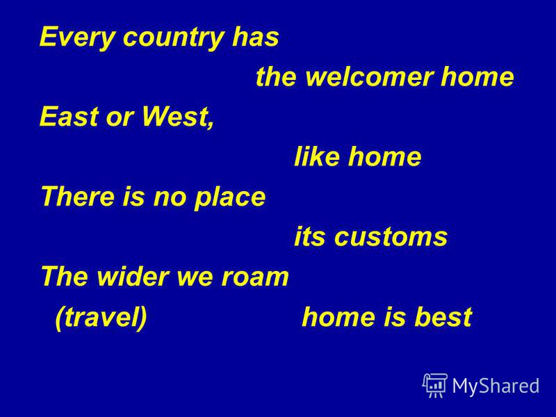 Every country has the welcomer home East or West, like home There is no place its customs The wider we roam (travel) home is best