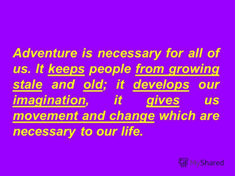 Adventure is necessary for all of us. It keeps people from growing stale and old; it develops our imagination, it gives us movement and change which are necessary to our life.