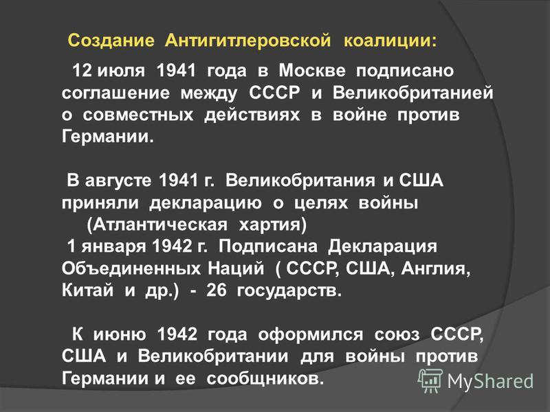 Создание Антигитлеровской коалиции: 12 июля 1941 года в Москве подписано соглашение между СССР и Великобританией о совместных действиях в войне против Германии. В августе 1941 г. Великобритания и США приняли декларацию о целях войны (Атлантическая ха