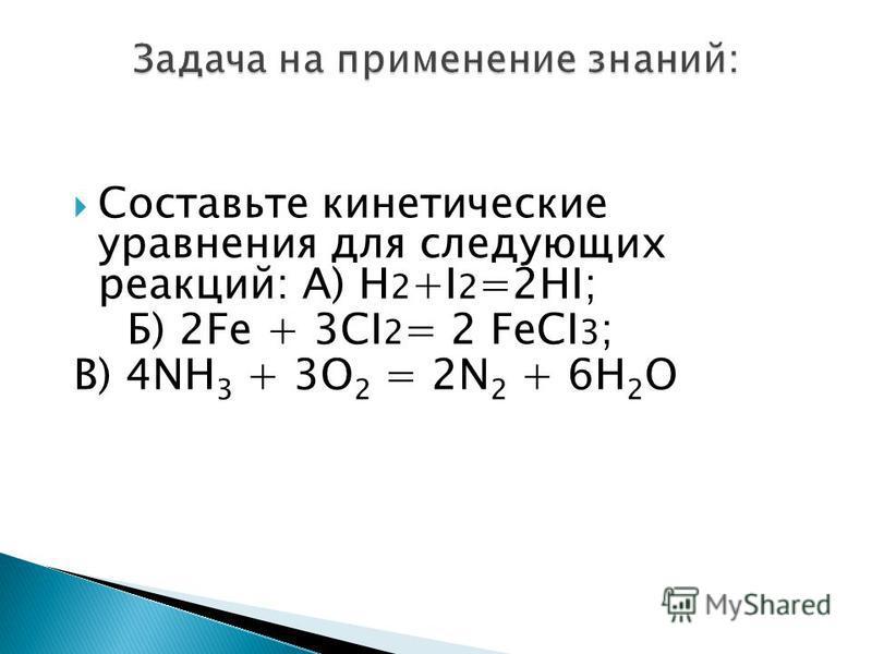 Составьте кинетические уравнения для следующих реакций: А) H 2 +I 2 =2HI; Б) 2Fe + 3CI 2 = 2 FeCI 3 ; В) 4NH 3 + 3O 2 = 2N 2 + 6H 2 O