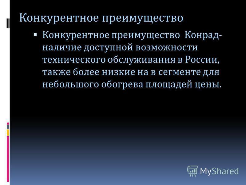 Конкурентное преимущество Конрад- наличие доступной возможности технического обслуживания в России, также более низкие на в сегменте для небольшого обогрева площадей цены. Конкурентное преимущество