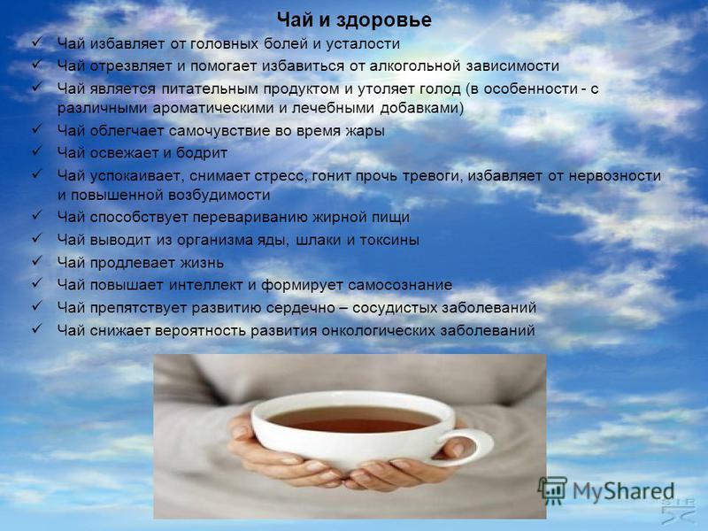 Чай и здоровье Чай избавляет от головных болей и усталости Чай отрезвляет и помогает избавиться от алкогольной зависимости Чай является питательным продуктом и утоляет голод (в особенности - с различными ароматическими и лечебными добавками) Чай обле