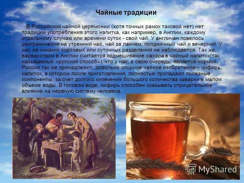 Чайные традиции В Российской чайной церемонии (хотя точных рамок таковой нет) нет традиции употребления этого напитка, как например, в Англии, каждому отдельному случаю или времени суток - свой чай. У англичан повелось разграничение на утренний чай,