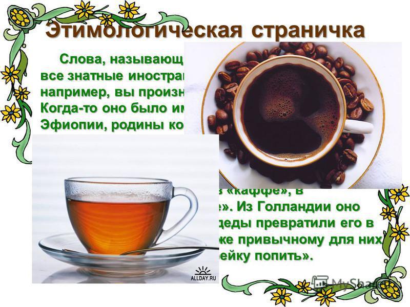 Этимологическая страничка Слова, называющие наши любимые напитки, - все знатные иностранцы. Говоря «КОФЕ», например, вы произносите арабское слово. Когда-то оно было именем области Каффа в Эфиопии, родины кофейного дерева. Арабы сделали из этого свое
