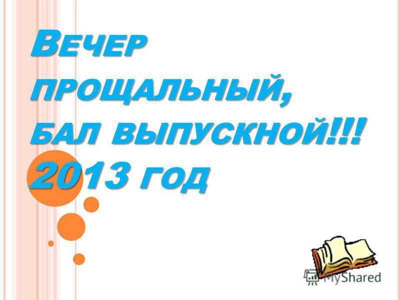 В ЕЧЕР ПРОЩАЛЬНЫЙ, БАЛ ВЫПУСКНОЙ !!! 2013 ГОД В ЕЧЕР ПРОЩАЛЬНЫЙ, БАЛ ВЫПУСКНОЙ !!! 2013 ГОД