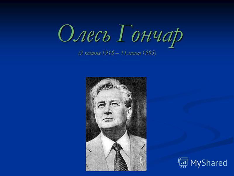 Олесь Гончар (3 квiтня 1918 – 11липня 1995 ) Олесь Гончар (3 квiтня 1918 – 11липня 1995 )