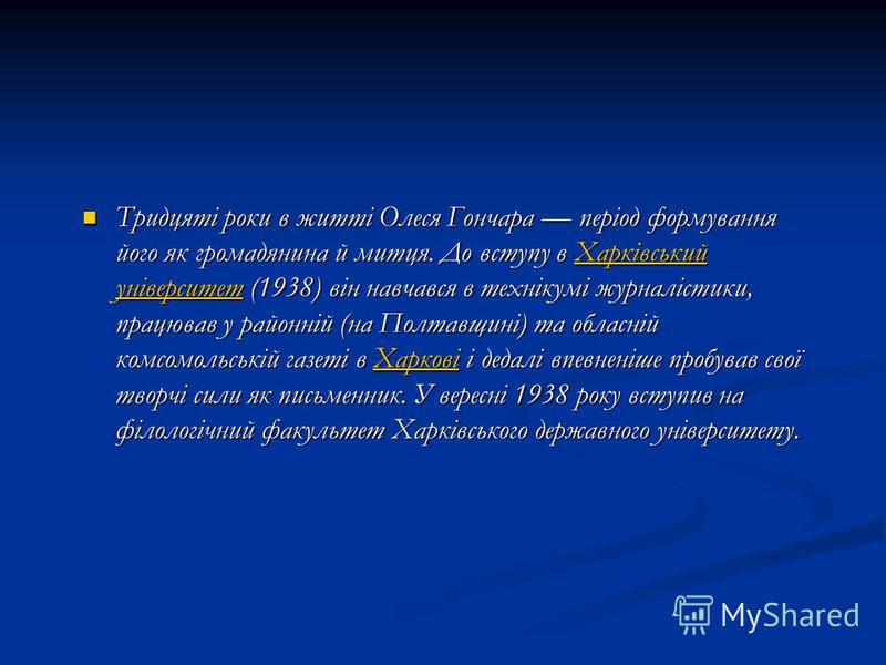 Тридцяті роки в житті Олеся Гончара період формування його як громадянина й митця. До вступу в Харківський університет (1938) він навчався в технікумі журналістики, працював у районній (на Полтавщині) та обласній комсомольській газеті в Харкові і дед