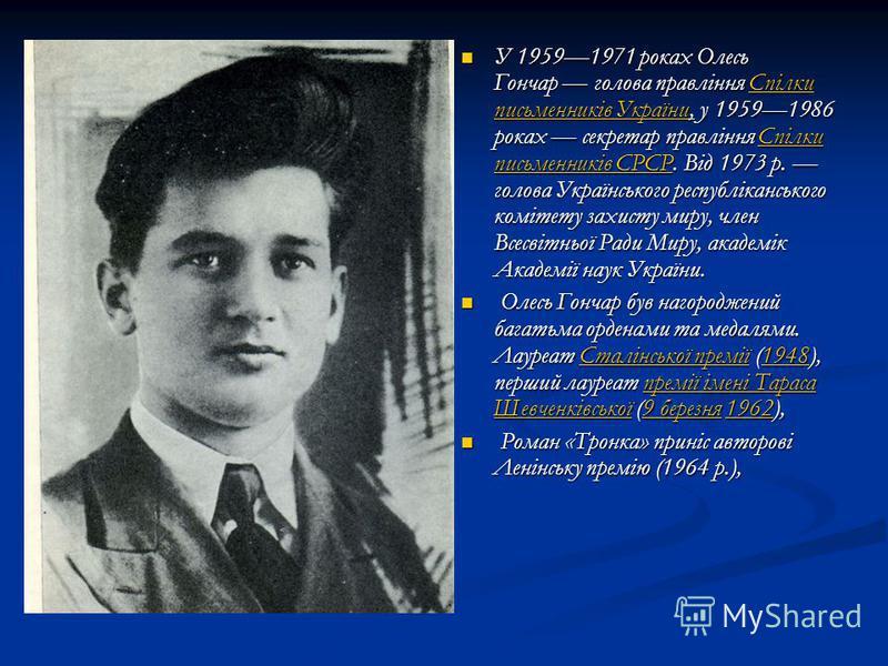 У 19591971 роках Олесь Гончар голова правління Спілки письменників України, у 19591986 роках секретар правління Спілки письменників СРСР. Від 1973 р. голова Українського республіканського комітету захисту миру, член Всесвітньої Ради Миру, академік Ак