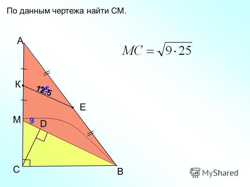 B C А D По данным чертежа найти СМ. К Е 9 25 12,5 М