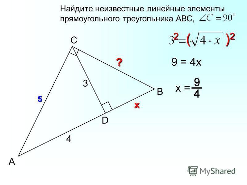 B C А D 3 4 5 Найдите неизвестные линейные элементы прямоугольного треугольника АВС,х 2 ( ) 2 9 = 4 х х = 9 4 9 4 ?