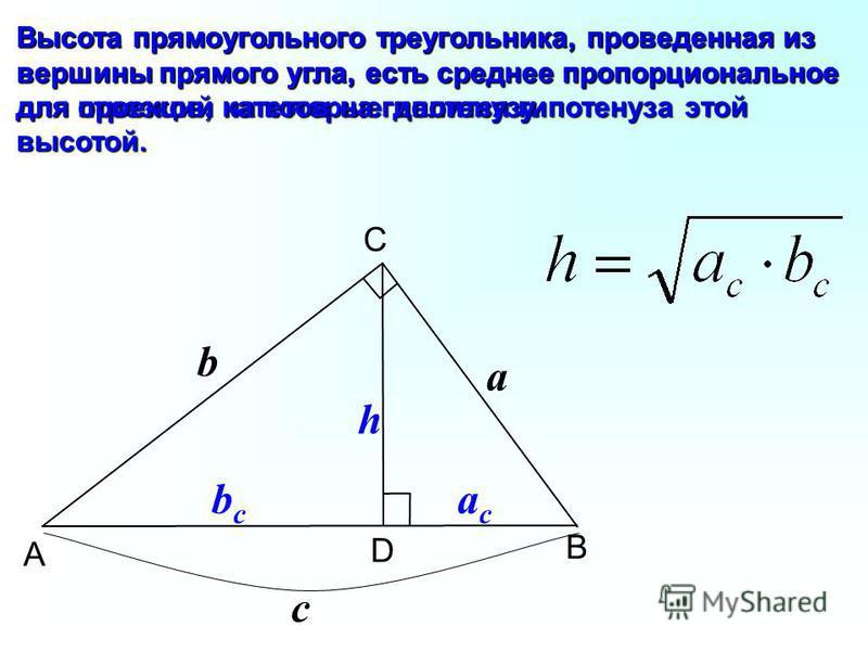 B C A D b a c bcbc acac h Высота прямоугольного треугольника, проведенная из вершины прямого угла, есть среднее пропорциональное для отрезков, на которые делится гипотенуза этой высотой. Высота прямоугольного треугольника, проведенная из вершины прям
