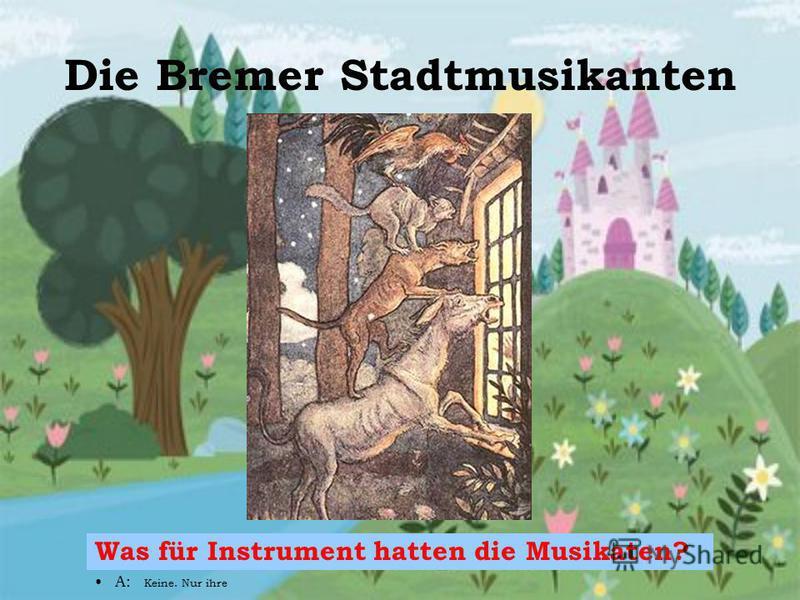 Die Bremer Stadtmusikanten Was für Instrument hatten die Musikaten? A: Keine. Nur ihre Schöne Stimme