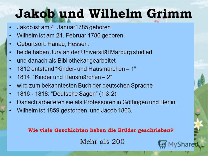 Jakob und Wilhelm Grimm Jakob ist am 4. Januar1785 geboren. Wilhelm ist am 24. Februar 1786 geboren. Geburtsort: Hanau, Hessen. beide haben Jura an der Universität Marburg studiert und danach als Bibliothekar gearbeitet 1812 entstand Kinder- und Haus
